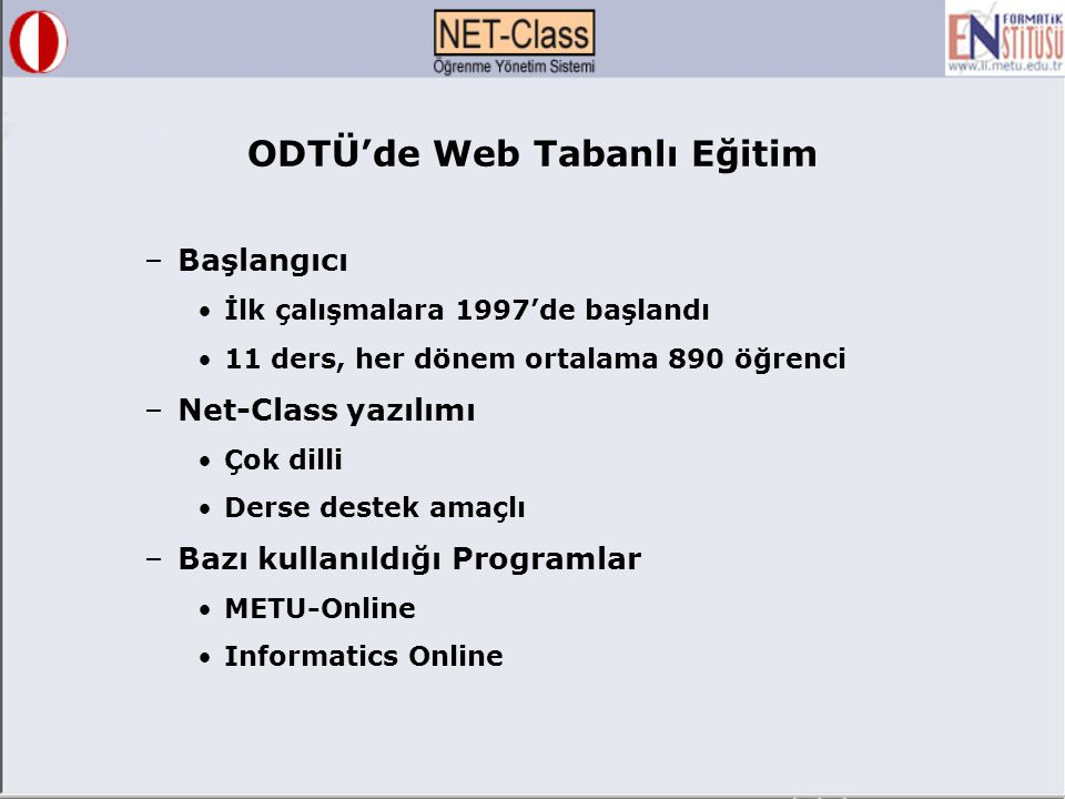 –Başlangıcı İlk çalışmalara 1997'de başlandı 11 ders, her dönem ortalama 890 öğrenci –Net-Class yazılımı Çok dilli Derse destek amaçlı –Bazı kullanıldığı Programlar METU-Online Informatics Online ODTÜ'de Web Tabanlı Eğitim