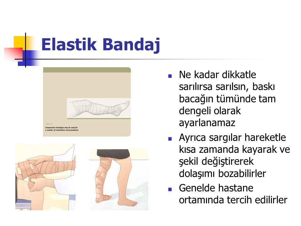Elastik Bandaj Ne kadar dikkatle sarılırsa sarılsın, baskı bacağın tümünde tam dengeli olarak ayarlanamaz Ayrıca sargılar hareketle kısa zamanda kayarak ve şekil değiştirerek dolaşımı bozabilirler Genelde hastane ortamında tercih edilirler