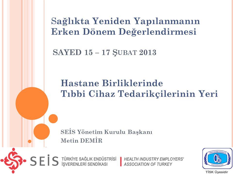 SEİS Yönetim Kurulu Başkanı Metin DEMİR SAYED 15 – 17 Ş UBAT 2013 S ağlıkta Yeniden Yapılanmanın Erken Dönem Değerlendirmesi Hastane Birliklerinde Tıbbi Cihaz Tedarikçilerinin Yeri