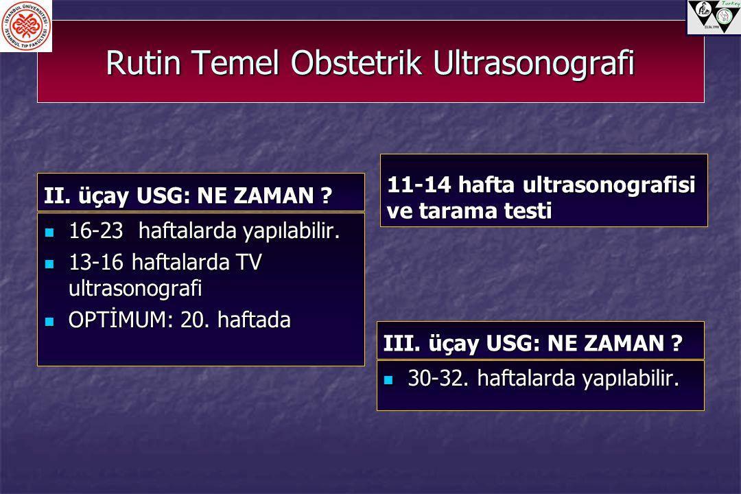 Rutin Temel Obstetrik Ultrasonografi II. üçay USG: NE ZAMAN ? 16-23 haftalarda yapılabilir. 16-23 haftalarda yapılabilir. 13-16 haftalarda TV ultrason