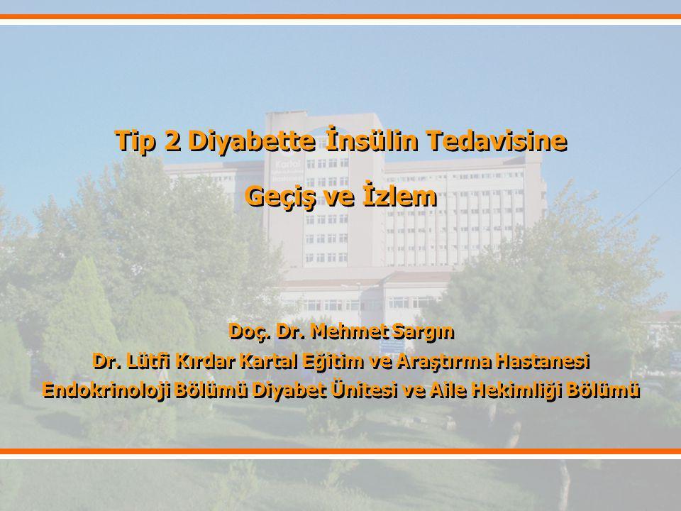 Tip 2 Diyabette İnsülin Tedavisine Geçiş ve İzlem Doç. Dr. Mehmet Sargın Dr. Lütfi Kırdar Kartal Eğitim ve Araştırma Hastanesi Endokrinoloji Bölümü Di