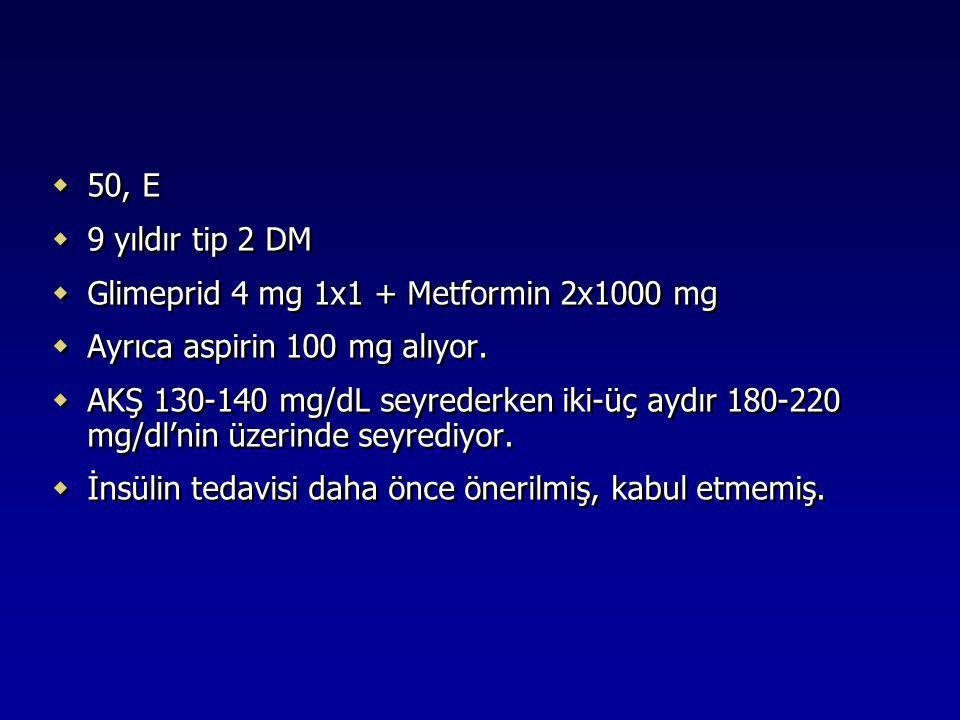  50, E  9 yıldır tip 2 DM  Glimeprid 4 mg 1x1 + Metformin 2x1000 mg  Ayrıca aspirin 100 mg alıyor.  AKŞ 130-140 mg/dL seyrederken iki-üç aydır 18