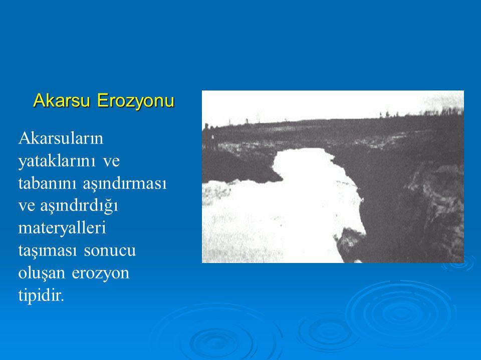 Akarsu Erozyonu Akarsuların yataklarını ve tabanını aşındırması ve aşındırdığı materyalleri taşıması sonucu oluşan erozyon tipidir.