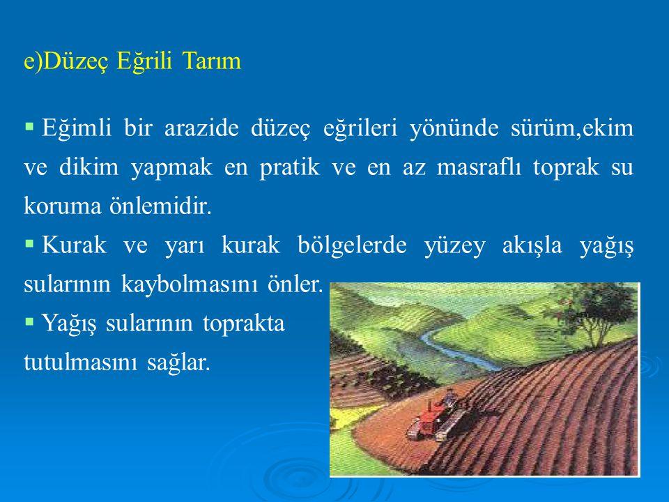 e)Düzeç Eğrili Tarım  Eğimli bir arazide düzeç eğrileri yönünde sürüm,ekim ve dikim yapmak en pratik ve en az masraflı toprak su koruma önlemidir.