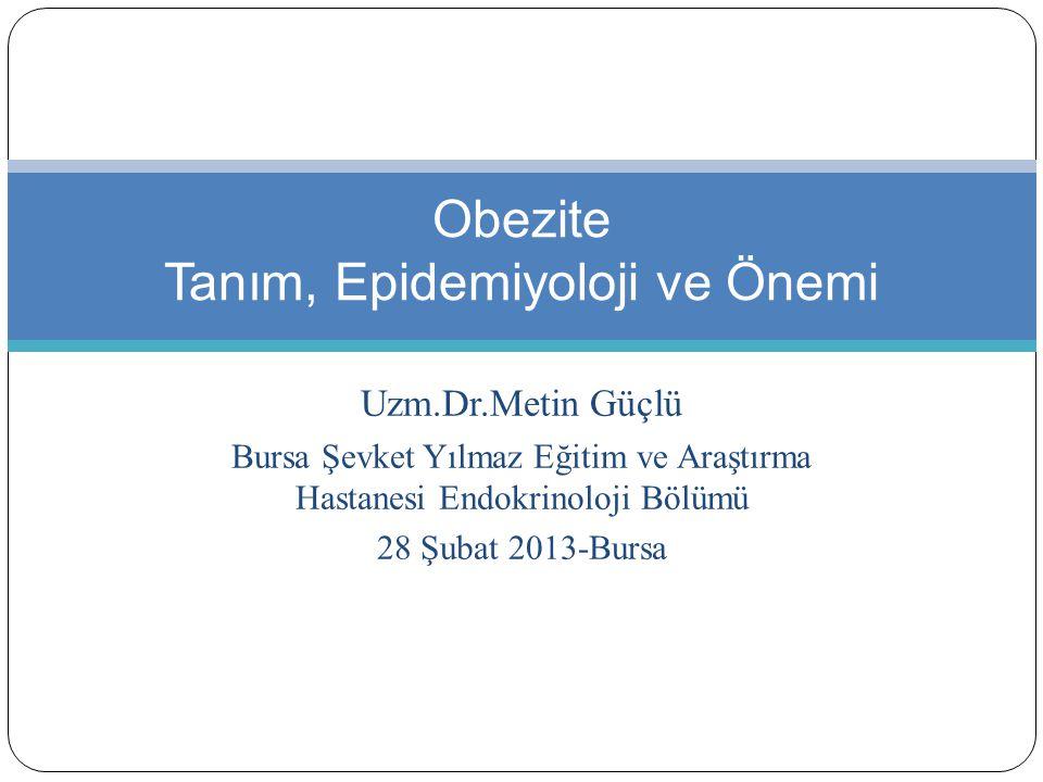 Uzm.Dr.Metin Güçlü Bursa Şevket Yılmaz Eğitim ve Araştırma Hastanesi Endokrinoloji Bölümü 28 Şubat 2013-Bursa Obezite Tanım, Epidemiyoloji ve Önemi