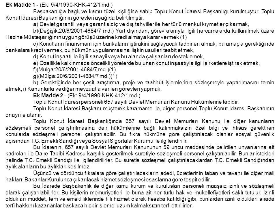 Ek Madde 3 - (Ek: 9/4/1990-KHK-412/1 md; Mülga:20/6/2001-4684/7 md.) (1) ------------------------- (1)Madde 7,8, Ek Madde 1`in (b), (f) ve (g) bentleri ile Ek Madde 3`e, 20/6/2001 tarih ve 4684 sayılı Kanunla getirilen değişiklik hükümleri 1/1/2002 tarihinde yürürlüğe girecektir, Ek Madde 4 - (Ek:9/4/1990- KHK-412/1 md.) Bu Kanunla yapılması öngörülen işlerde 2886 sayılı Devlet İhale Kanunu, 1050 sayılı Muhasebei Umumiye Kanunu ve 832 sayılı Sayıştay Kanunu hükümleri uygulanmaz.