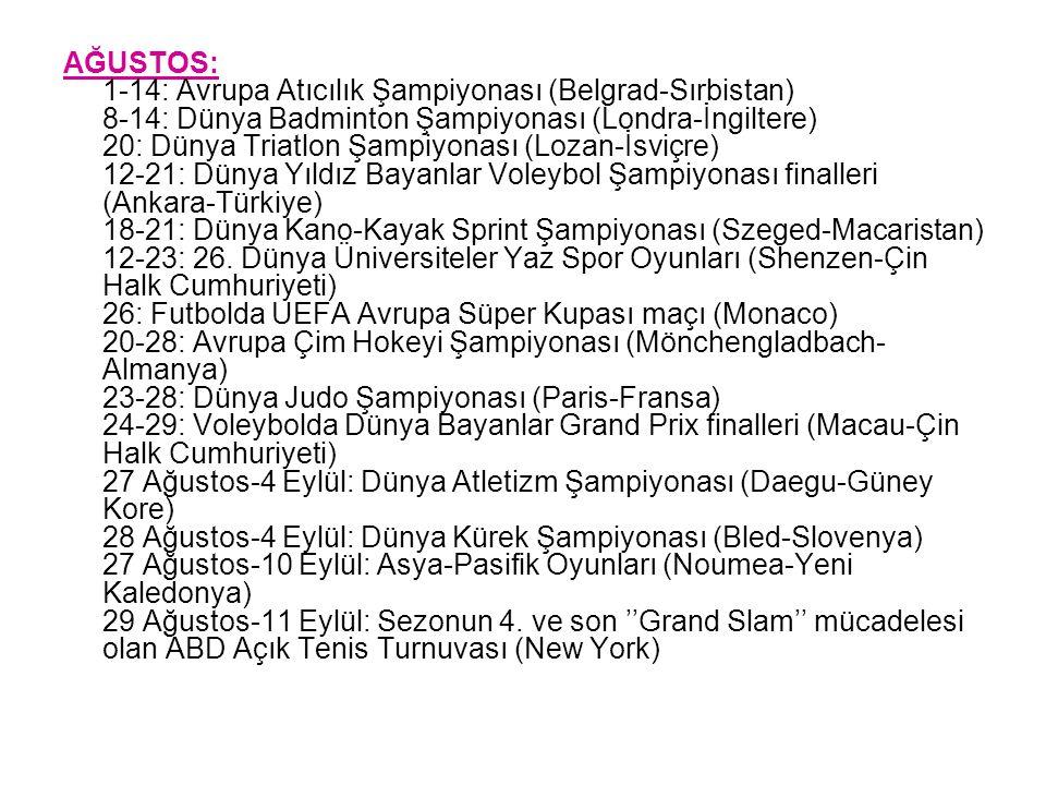 AĞUSTOS: 1-14: Avrupa Atıcılık Şampiyonası (Belgrad-Sırbistan) 8-14: Dünya Badminton Şampiyonası (Londra-İngiltere) 20: Dünya Triatlon Şampiyonası (Lozan-İsviçre) 12-21: Dünya Yıldız Bayanlar Voleybol Şampiyonası finalleri (Ankara-Türkiye) 18-21: Dünya Kano-Kayak Sprint Şampiyonası (Szeged-Macaristan) 12-23: 26.