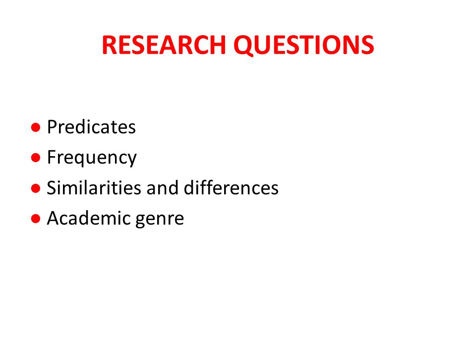 RESEARCH QUESTIONS ● Predicates ● Frequency ● Similarities and differences ● Academic genre