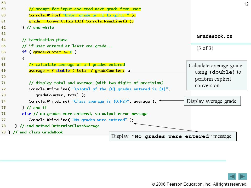  2006 Pearson Education, Inc. All rights reserved. 12 GradeBook.cs (3 of 3) Calculate average grade using (double) to perform explicit conversion Dis