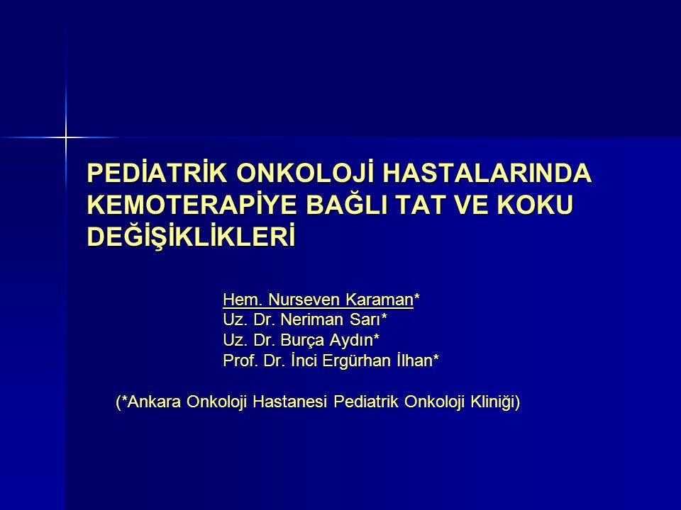PEDİATRİK ONKOLOJİ HASTALARINDA KEMOTERAPİYE BAĞLI TAT VE KOKU DEĞİŞİKLİKLERİ Hem. Nurseven Karaman* Uz. Dr. Neriman Sarı* Uz. Dr. Burça Aydın* Prof.