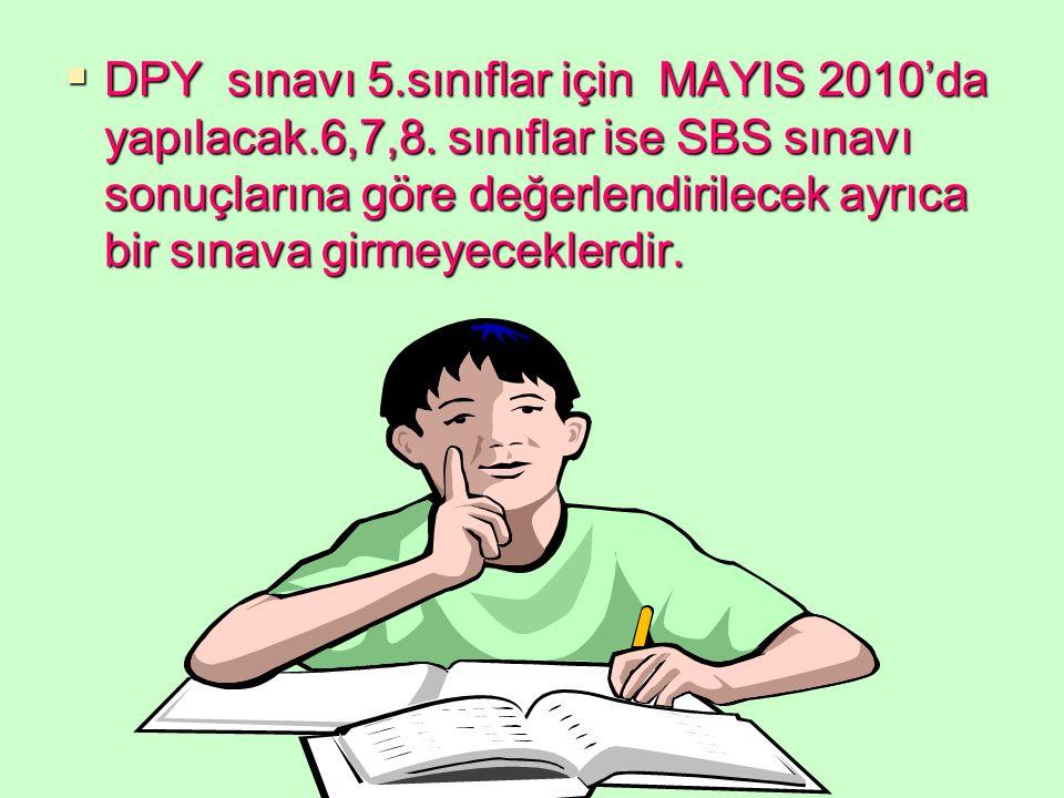  DPY sınavı 5.sınıflar için MAYIS 2010'da yapılacak.6,7,8. sınıflar ise SBS sınavı sonuçlarına göre değerlendirilecek ayrıca bir sınava girmeyecekler