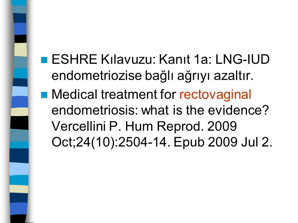 ESHRE Kılavuzu: Kanıt 1a: LNG-IUD endometriozise bağlı ağrıyı azaltır. Medical treatment for rectovaginal endometriosis: what is the evidence? Vercell