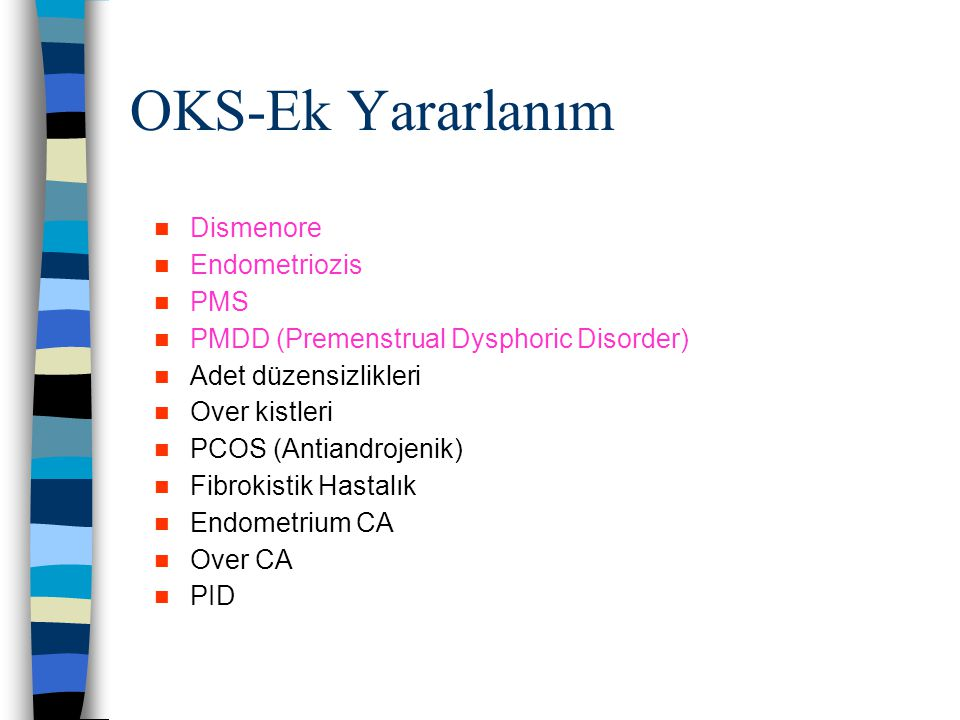 OKS-Ek Yararlanım Dismenore Endometriozis PMS PMDD (Premenstrual Dysphoric Disorder) Adet düzensizlikleri Over kistleri PCOS (Antiandrojenik) Fibrokis