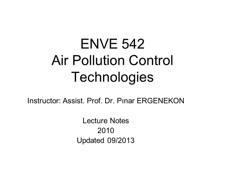 ENVE 542 Air Pollution Control Technologies Instructor: Assist. Prof. Dr. Pınar ERGENEKON Lecture Notes 2010 Updated 09/2013