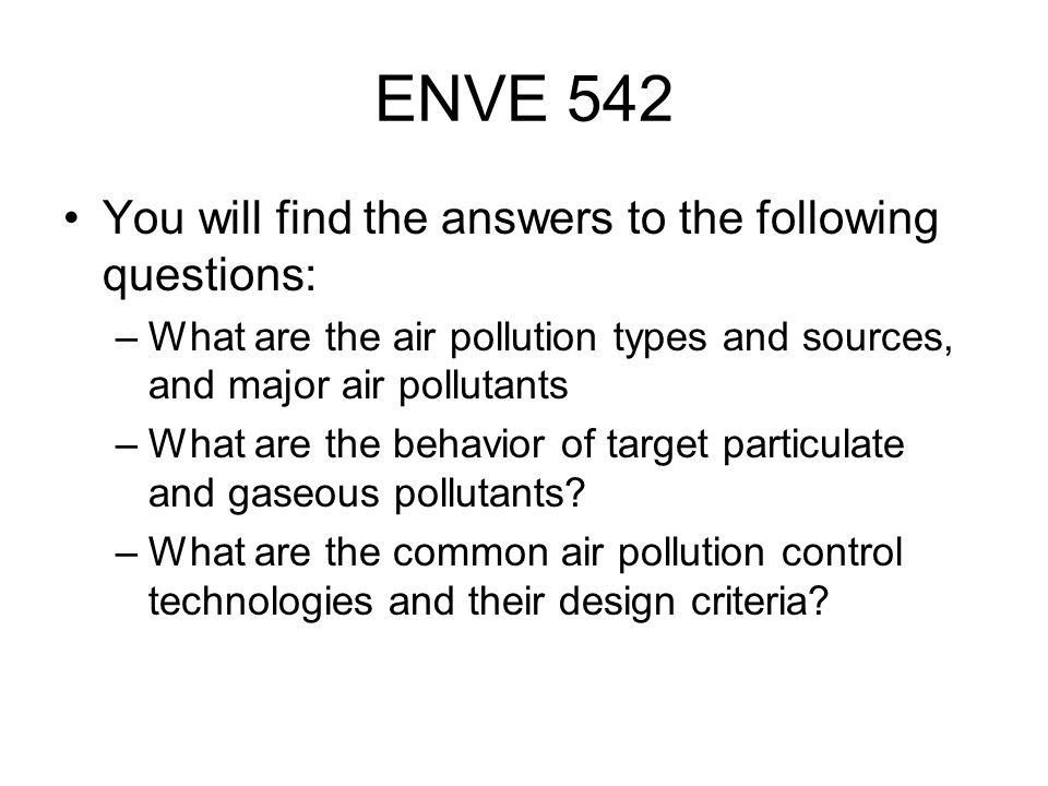Course Structure Homeworks: %30 Exam/Plant Visiting and Presentation: %20 Project: %20 Final Exam:%30 Super Pro Designer and Excell will be used for the HWs Books: 1)Air Pollution Control by Cooper and Alley, Fourth Edition 2)Air Pollution, Its origin and Control, Wark, Warner and Davis 3)Air Pollution Engineering Manual, Edited by Wayne T.