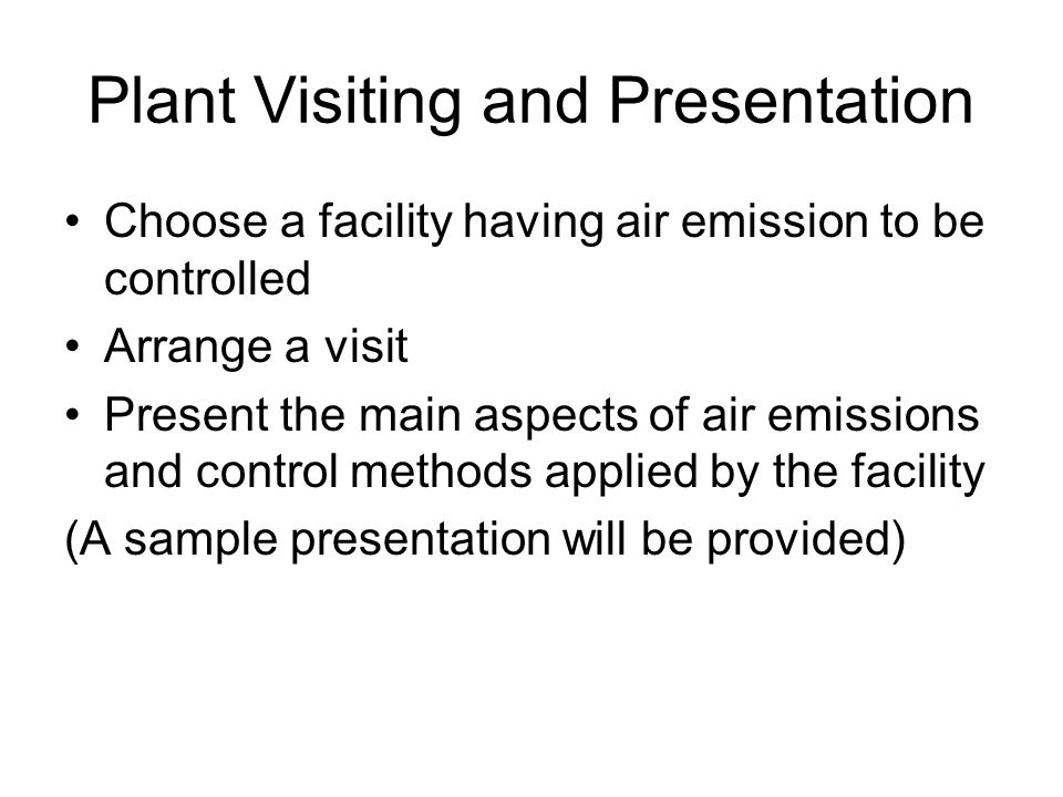 Plant Visiting and Presentation Choose a facility having air emission to be controlled Arrange a visit Present the main aspects of air emissions and c