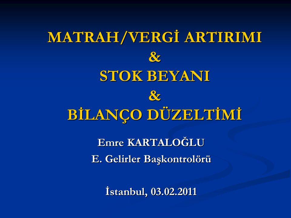 MATRAH/VERGİ ARTIRIMI & STOK BEYANI & BİLANÇO DÜZELTİMİ Emre KARTALOĞLU E. Gelirler Başkontrolörü İstanbul, 03.02.2011