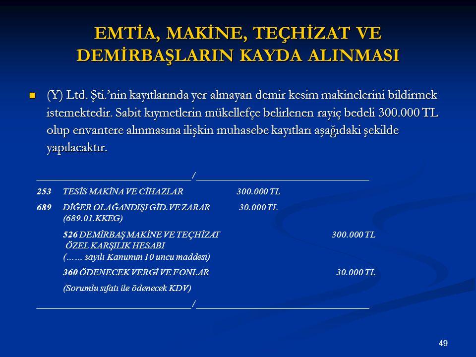 49 EMTİA, MAKİNE, TEÇHİZAT VE DEMİRBAŞLARIN KAYDA ALINMASI (Y) Ltd. Şti.'nin kayıtlarında yer almayan demir kesim makinelerini bildirmek istemektedir.