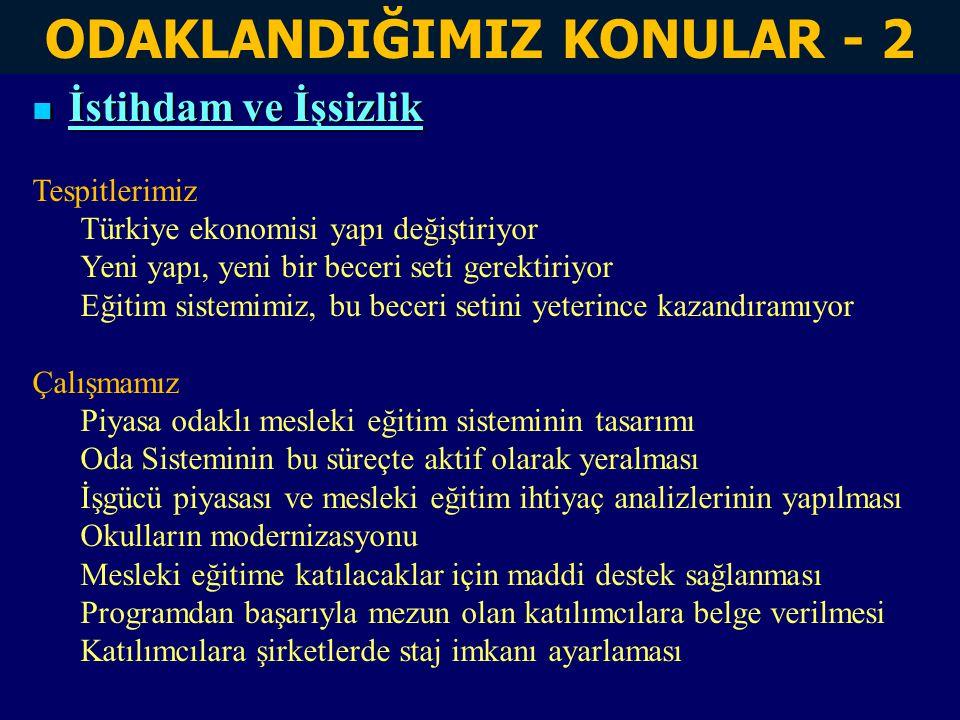 ODAKLANDIĞIMIZ KONULAR - 2 İstihdam ve İşsizlik İstihdam ve İşsizlik Tespitlerimiz Türkiye ekonomisi yapı değiştiriyor Yeni yapı, yeni bir beceri seti gerektiriyor Eğitim sistemimiz, bu beceri setini yeterince kazandıramıyor Çalışmamız Piyasa odaklı mesleki eğitim sisteminin tasarımı Oda Sisteminin bu süreçte aktif olarak yeralması İşgücü piyasası ve mesleki eğitim ihtiyaç analizlerinin yapılması Okulların modernizasyonu Mesleki eğitime katılacaklar için maddi destek sağlanması Programdan başarıyla mezun olan katılımcılara belge verilmesi Katılımcılara şirketlerde staj imkanı ayarlaması