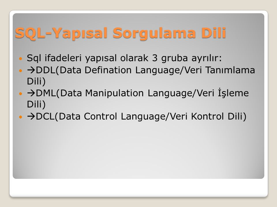 SQL-Yapısal Sorgulama Dili Sql ifadeleri yapısal olarak 3 gruba ayrılır:  DDL(Data Defination Language/Veri Tanımlama Dili)  DML(Data Manipulation Language/Veri İşleme Dili)  DCL(Data Control Language/Veri Kontrol Dili)