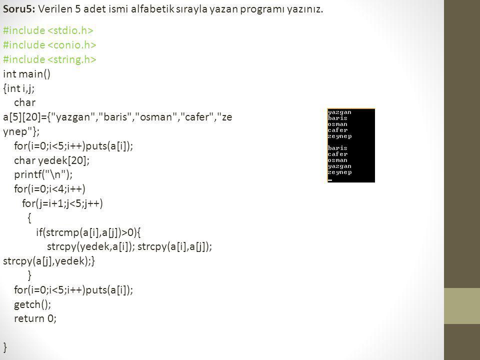 Soru5: Verilen 5 adet ismi alfabetik sırayla yazan programı yazınız. #include int main() {int i,j; char a[5][20]={