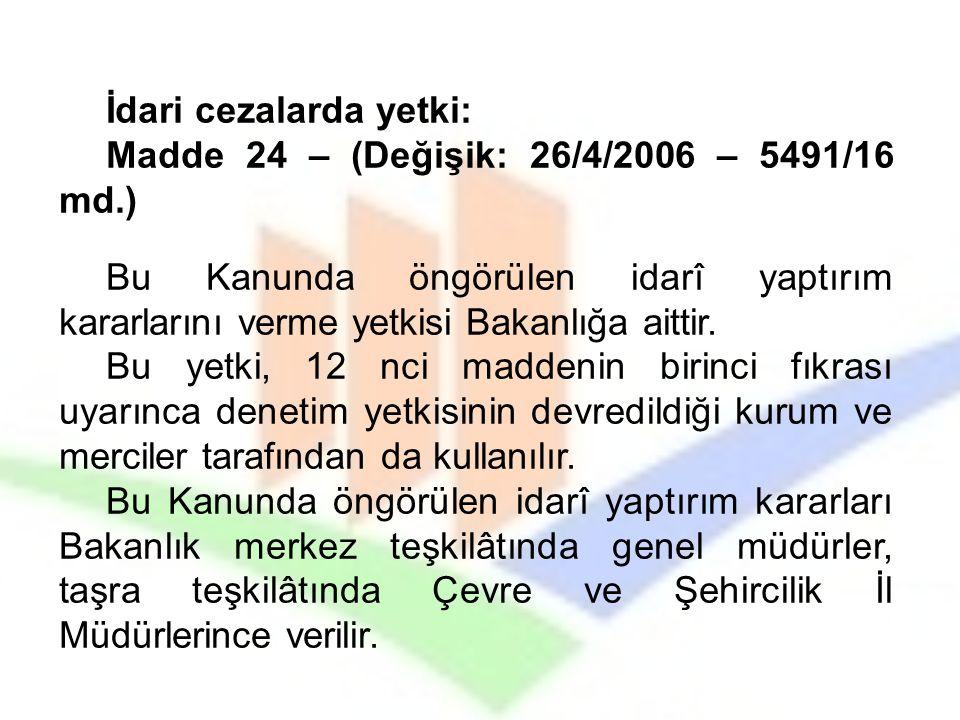 İdari cezalarda yetki: Madde 24 – (Değişik: 26/4/2006 – 5491/16 md.) Bu Kanunda öngörülen idarî yaptırım kararlarını verme yetkisi Bakanlığa aittir. B
