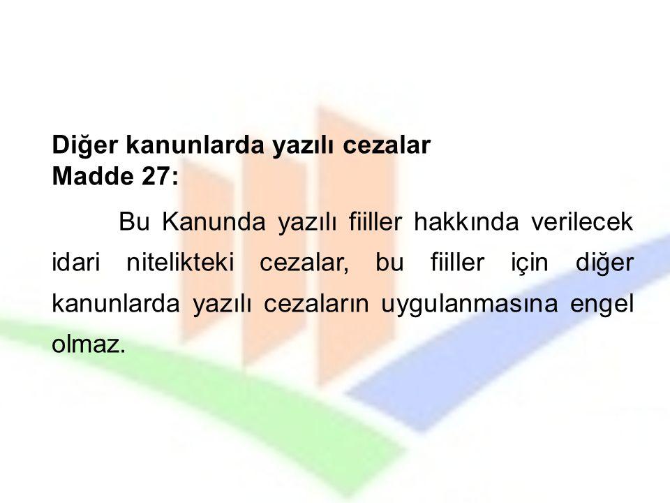 Diğer kanunlarda yazılı cezalar Madde 27: Bu Kanunda yazılı fiiller hakkında verilecek idari nitelikteki cezalar, bu fiiller için diğer kanunlarda yaz