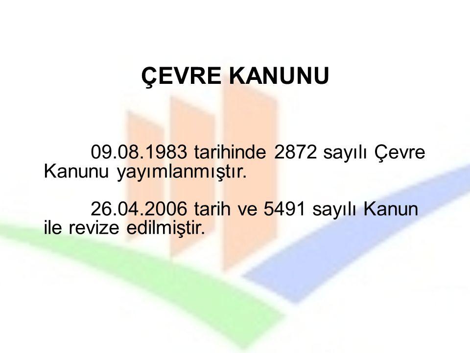 09.08.1983 tarihinde 2872 sayılı Çevre Kanunu yayımlanmıştır. 26.04.2006 tarih ve 5491 sayılı Kanun ile revize edilmiştir. ÇEVRE KANUNU