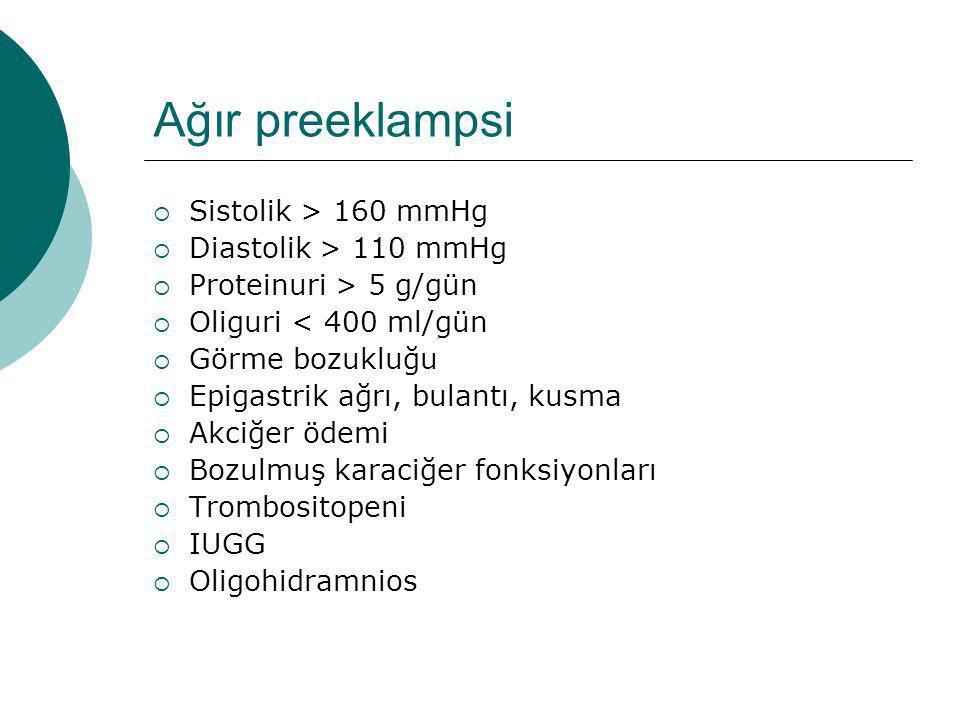 Ağır preeklampsi  Sistolik > 160 mmHg  Diastolik > 110 mmHg  Proteinuri > 5 g/gün  Oliguri < 400 ml/gün  Görme bozukluğu  Epigastrik ağrı, bulan