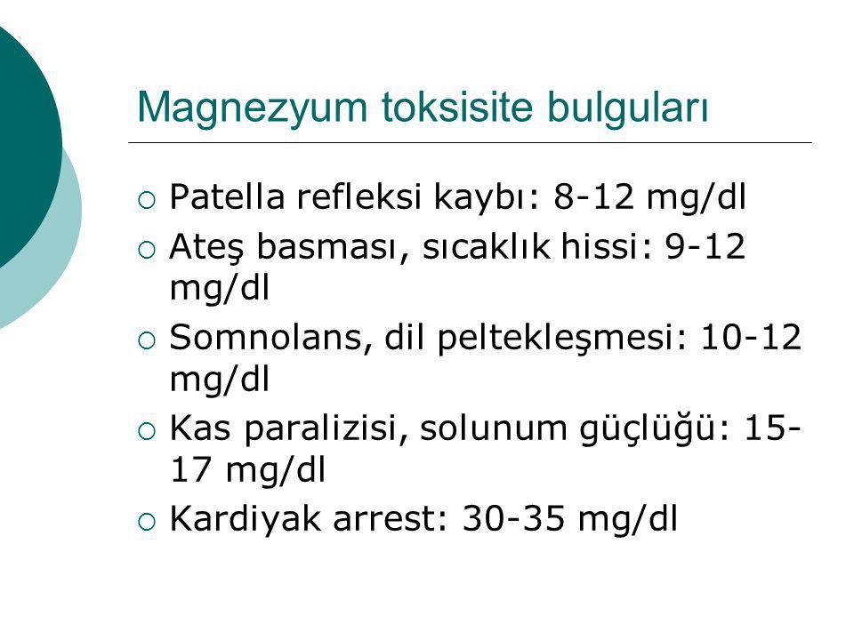 Magnezyum toksisite bulguları  Patella refleksi kaybı: 8-12 mg/dl  Ateş basması, sıcaklık hissi: 9-12 mg/dl  Somnolans, dil peltekleşmesi: 10-12 mg