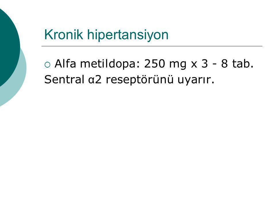 Kronik hipertansiyon  Alfa metildopa: 250 mg x 3 - 8 tab. Sentral α 2 reseptörünü uyarır.