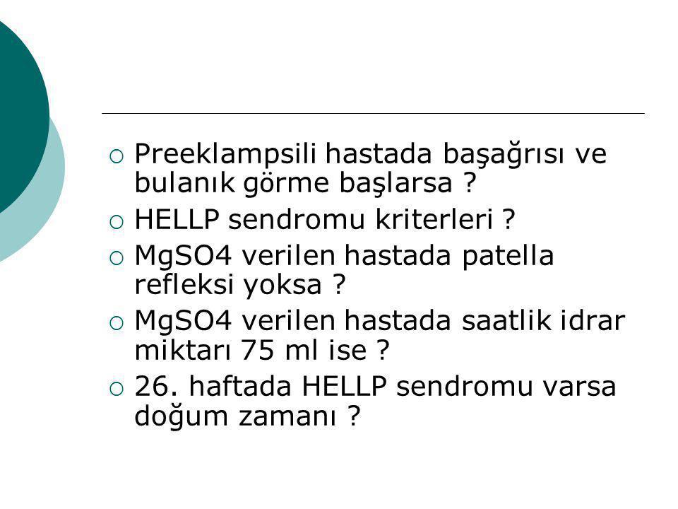  Preeklampsili hastada başağrısı ve bulanık g ö rme başlarsa ?  HELLP sendromu kriterleri ?  MgSO4 verilen hastada patella refleksi yoksa ?  MgSO4