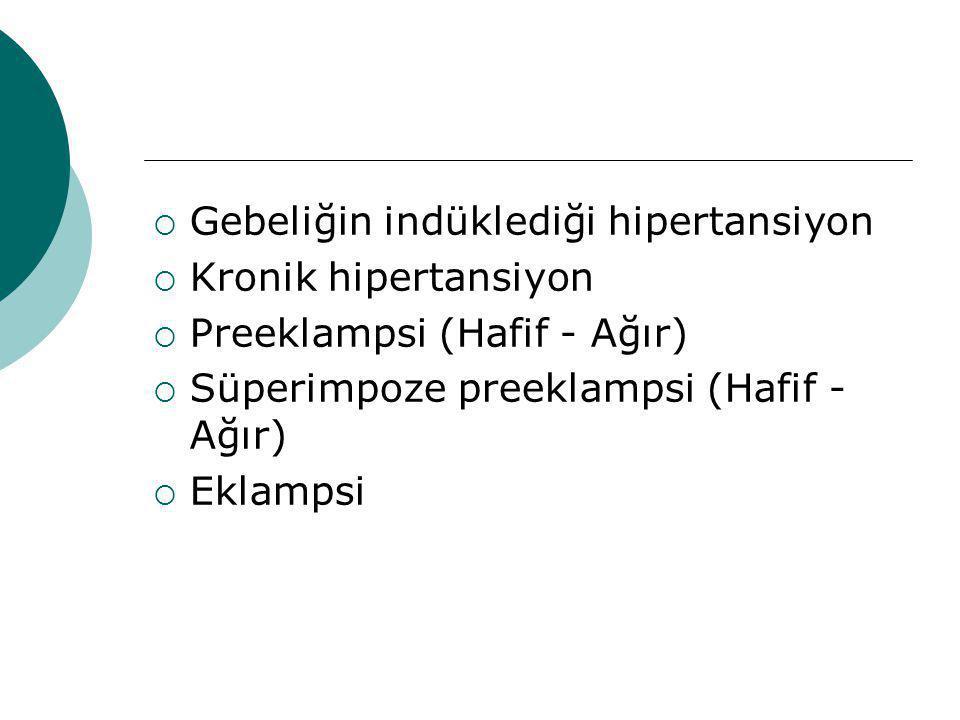  Gebeliğin indüklediği hipertansiyon  Kronik hipertansiyon  Preeklampsi (Hafif - Ağır)  Süperimpoze preeklampsi (Hafif - Ağır)  Eklampsi