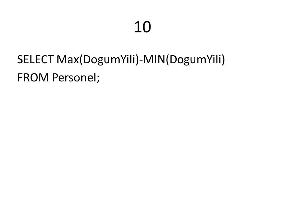 10 SELECT Max(DogumYili)-MIN(DogumYili) FROM Personel;