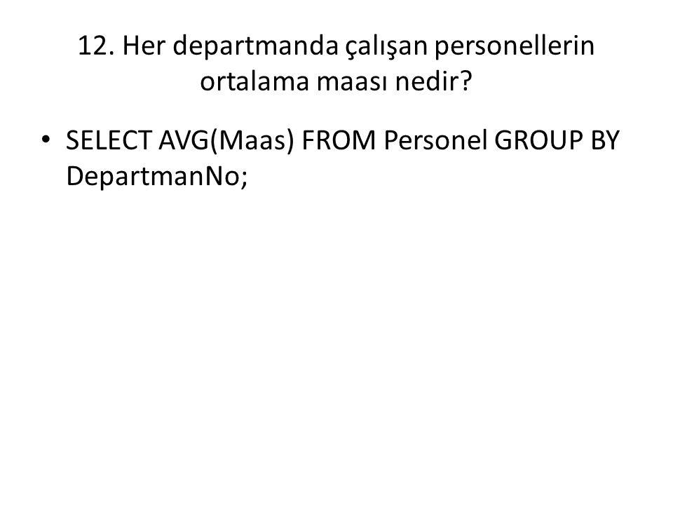12. Her departmanda çalışan personellerin ortalama maası nedir? SELECT AVG(Maas) FROM Personel GROUP BY DepartmanNo;