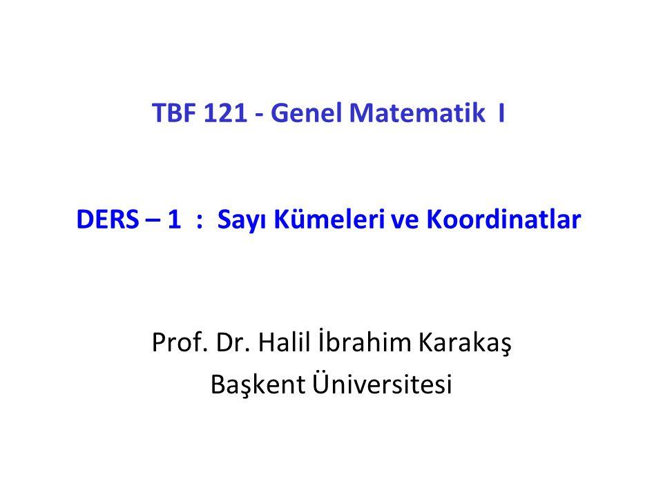 TBF 121 - Genel Matematik I DERS – 1 : Sayı Kümeleri ve Koordinatlar Prof. Dr. Halil İbrahim Karakaş Başkent Üniversitesi
