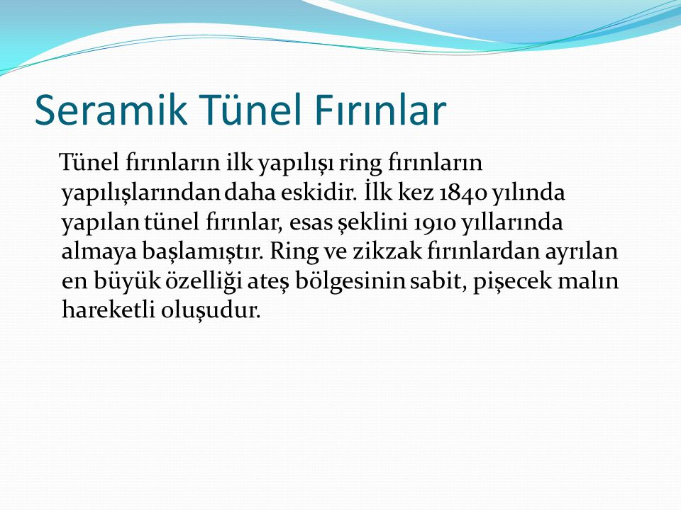 Seramik Tünel Fırınlar Tünel fırınların ilk yapılışı ring fırınların yapılışlarından daha eskidir. İlk kez 1840 yılında yapılan tünel fırınlar, esas ş