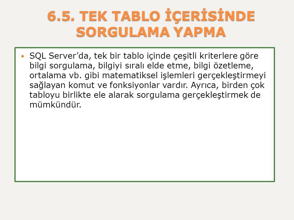 6.5. TEK TABLO İÇERİSİNDE SORGULAMA YAPMA SQL Server'da, tek bir tablo içinde çeşitli kriterlere göre bilgi sorgulama, bilgiyi sıralı elde etme, bilgi