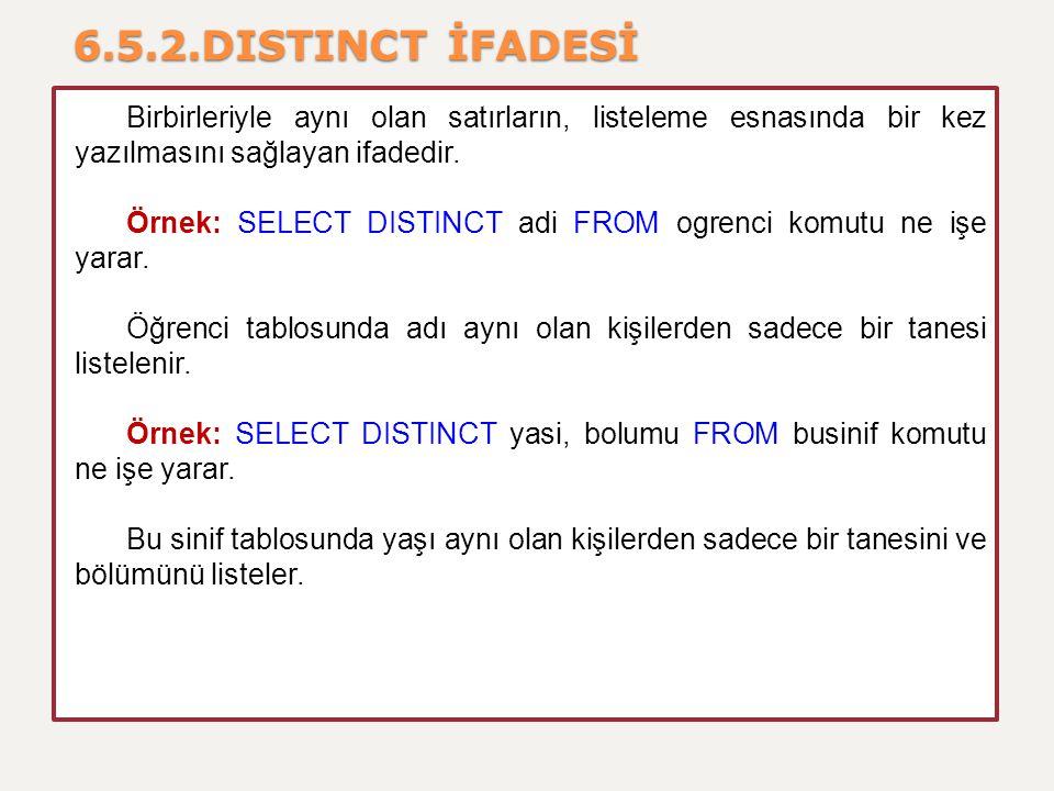6.5.2.DISTINCT İFADESİ Birbirleriyle aynı olan satırların, listeleme esnasında bir kez yazılmasını sağlayan ifadedir. Örnek: SELECT DISTINCT adi FROM