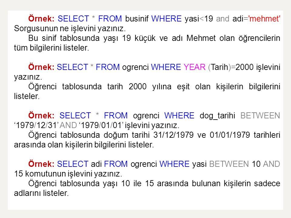 Örnek: SELECT * FROM businif WHERE yasi<19 and adi='mehmet' Sorgusunun ne işlevini yazınız. Bu sinif tablosunda yaşı 19 küçük ve adı Mehmet olan öğren
