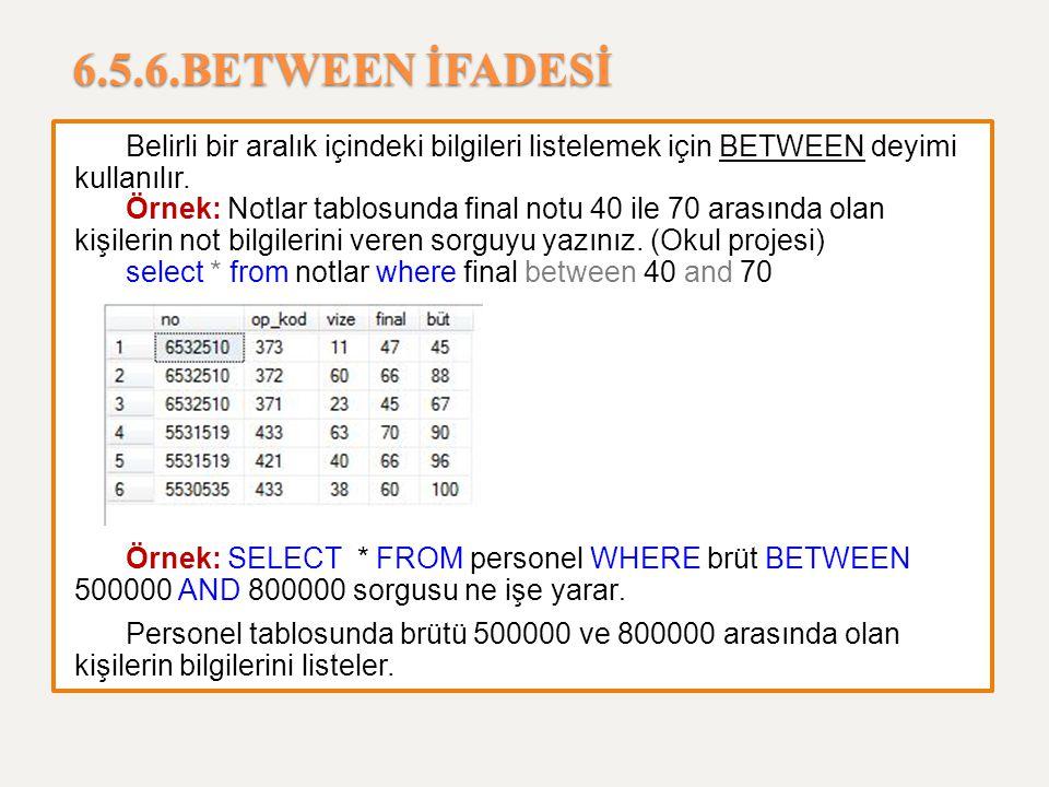 6.5.6.BETWEEN İFADESİ Belirli bir aralık içindeki bilgileri listelemek için BETWEEN deyimi kullanılır. Örnek: Notlar tablosunda final notu 40 ile 70 a