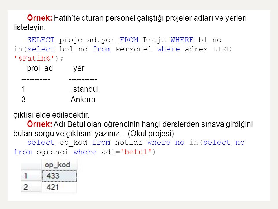 Örnek: Fatih'te oturan personel çalıştığı projeler adları ve yerleri listeleyin. SELECT proje_ad,yer FROM Proje WHERE bl_no in(select bol_no from Pers