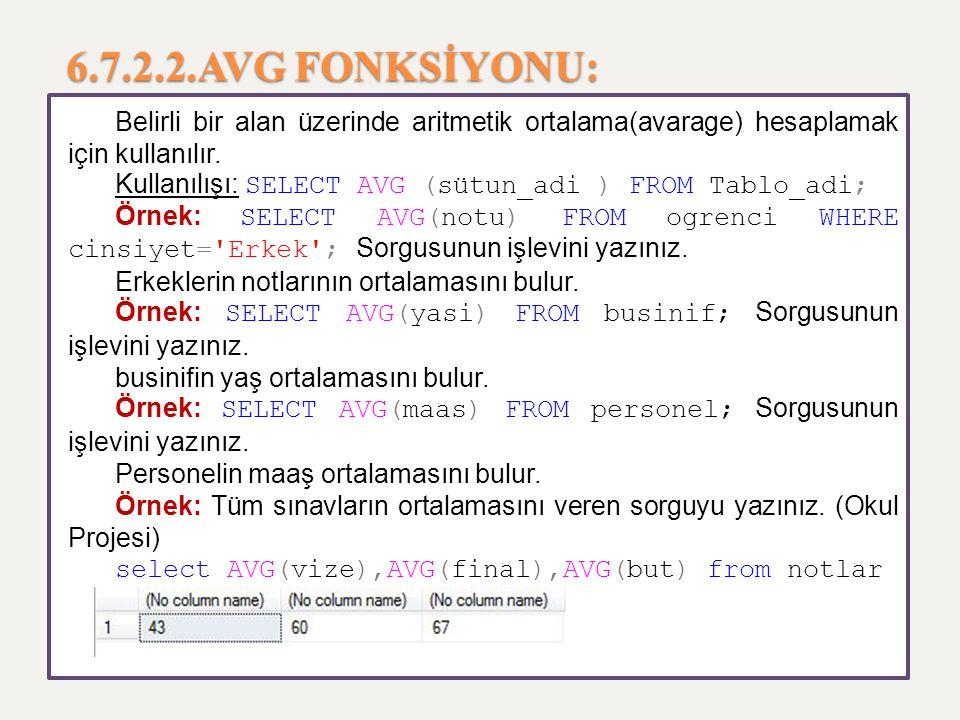 6.7.2.2.AVG FONKSİYONU: Belirli bir alan üzerinde aritmetik ortalama(avarage) hesaplamak için kullanılır. Kullanılışı: SELECT AVG (sütun_adi ) FROM Ta