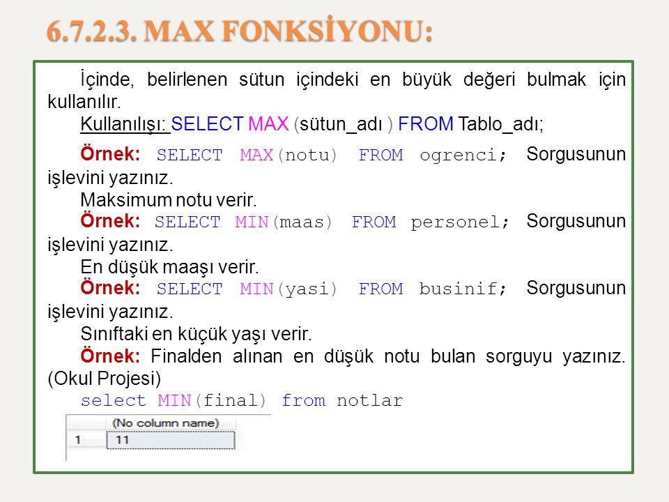6.7.2.3. MAX FONKSİYONU: İçinde, belirlenen sütun içindeki en büyük değeri bulmak için kullanılır. Kullanılışı: SELECT MAX (sütun_adı ) FROM Tablo_adı