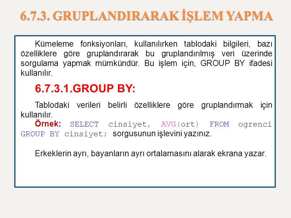 6.7.3. GRUPLANDIRARAK İŞLEM YAPMA Kümeleme fonksiyonları, kullanılırken tablodaki bilgileri, bazı özelliklere göre gruplandırarak bu gruplandırılmış v