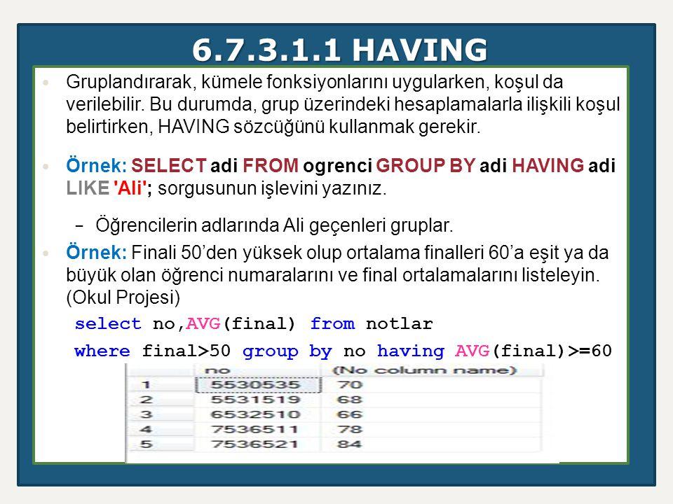 6.7.3.1.1 HAVING Gruplandırarak, kümele fonksiyonlarını uygularken, koşul da verilebilir. Bu durumda, grup üzerindeki hesaplamalarla ilişkili koşul be