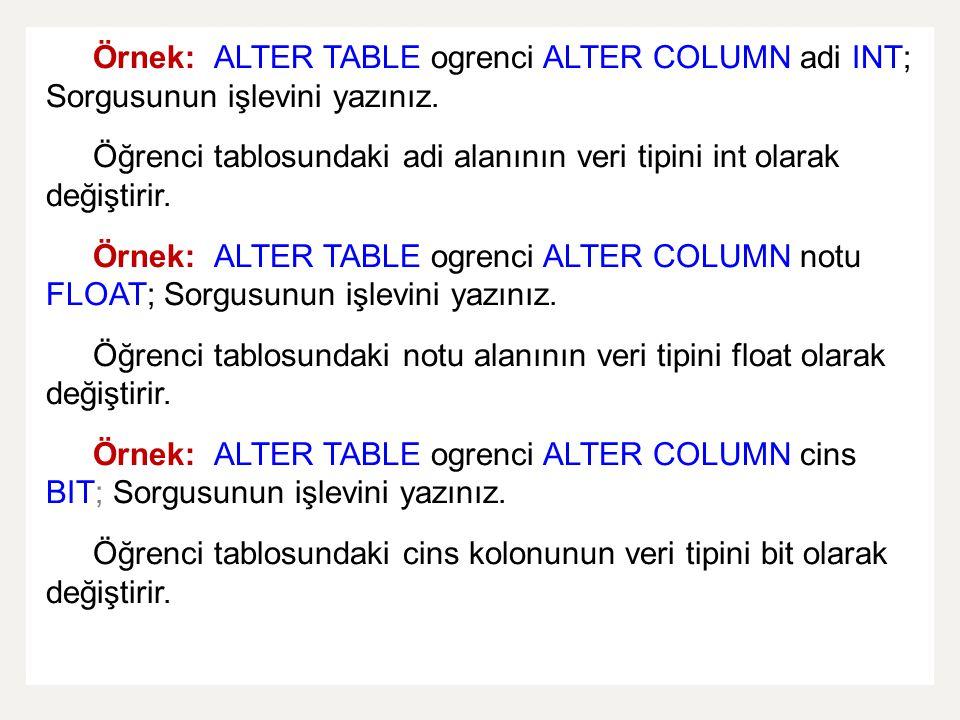 Örnek: ALTER TABLE ogrenci ALTER COLUMN adi INT; Sorgusunun işlevini yazınız. Öğrenci tablosundaki adi alanının veri tipini int olarak değiştirir. Örn
