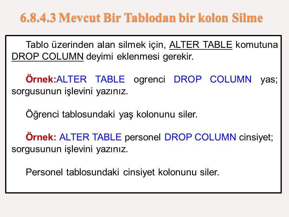 6.8.4.3 Mevcut Bir Tablodan bir kolon Silme Tablo üzerinden alan silmek için, ALTER TABLE komutuna DROP COLUMN deyimi eklenmesi gerekir. Örnek:ALTER T