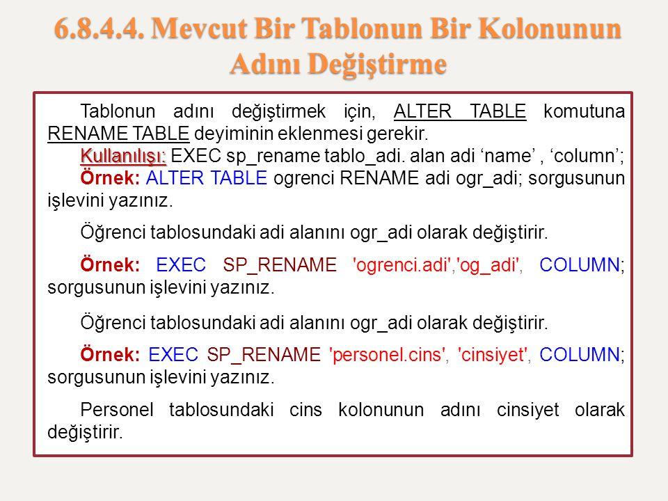 6.8.4.4. Mevcut Bir Tablonun Bir Kolonunun Adını Değiştirme Tablonun adını değiştirmek için, ALTER TABLE komutuna RENAME TABLE deyiminin eklenmesi ger