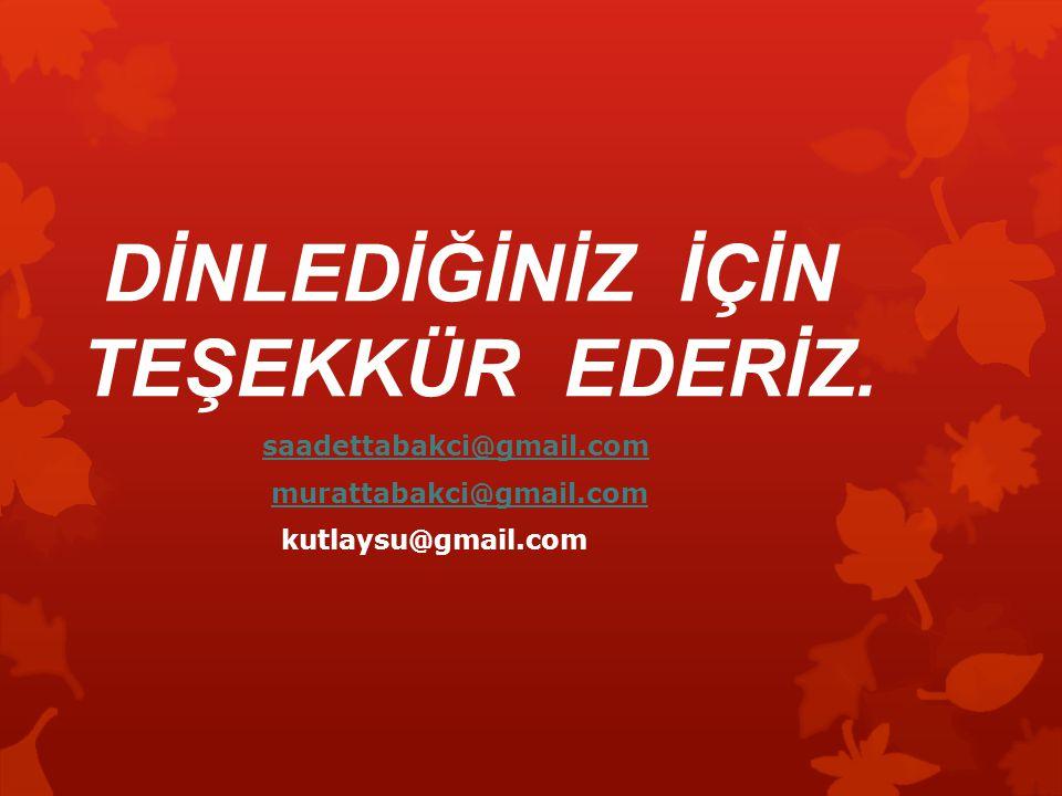 DİNLEDİĞİNİZ İÇİN TEŞEKKÜR EDERİZ. saadettabakci@gmail.com murattabakci@gmail.com kutlaysu@gmail.com